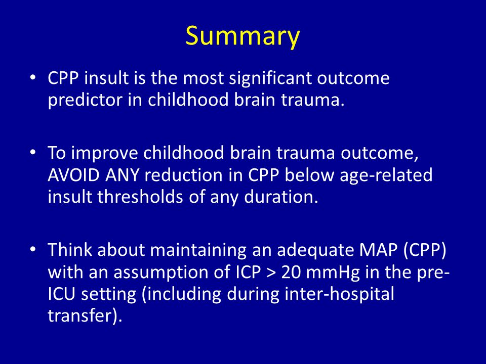 Summary CPP insult is the most significant outcome predictor in childhood brain trauma. To improve childhood brain trauma outcome, AVOID ANY reduction