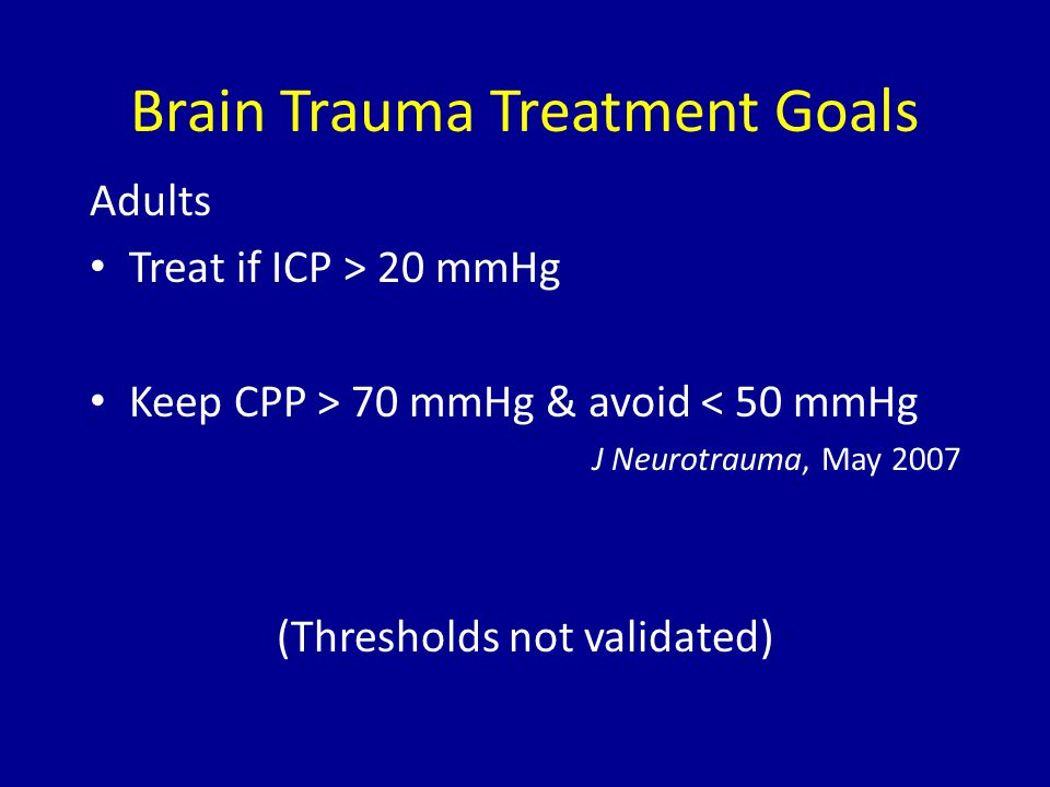 Brain Trauma Treatment Goals Adults Treat if ICP > 20 mmHg Keep CPP > 70 mmHg & avoid < 50 mmHg J Neurotrauma, May 2007 (Thresholds not validated)