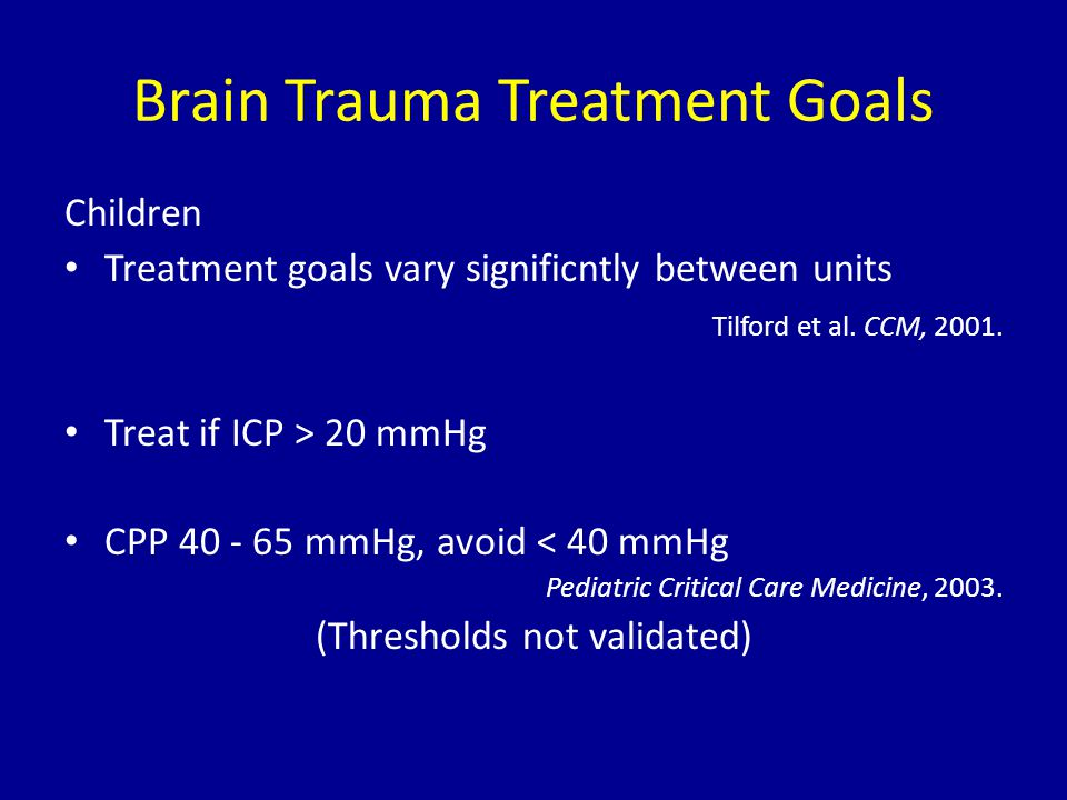 Brain Trauma Treatment Goals Children Treatment goals vary significntly between units Tilford et al. CCM, 2001. Treat if ICP > 20 mmHg CPP 40 - 65 mmH