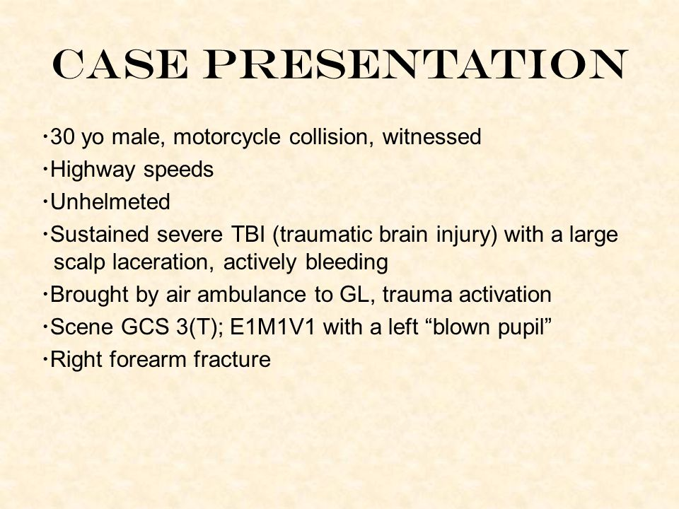 Case Presentation 30 yo male, motorcycle collision, witnessed Highway speeds Unhelmeted Sustained severe TBI (traumatic brain injury) with a large scalp laceration, actively bleeding Brought by air ambulance to GL, trauma activation Scene GCS 3(T); E1M1V1 with a left blown pupil Right forearm fracture