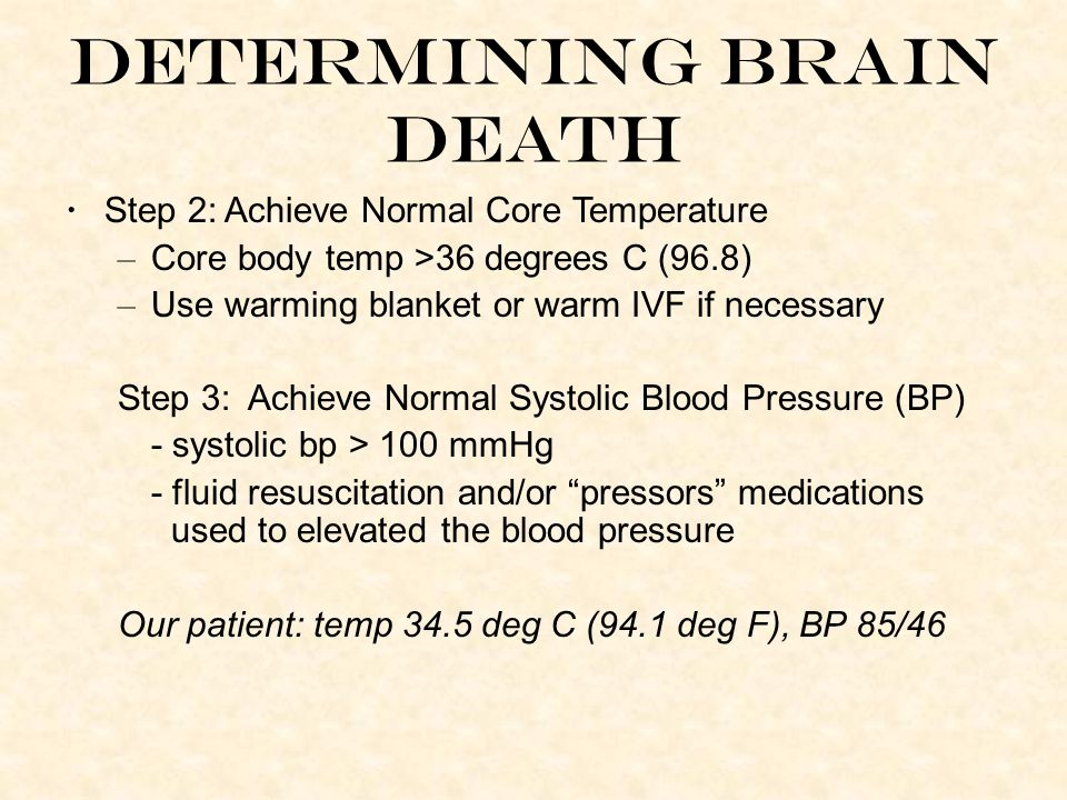 Determining Brain Death Step 2: Achieve Normal Core Temperature – Core body temp >36 degrees C (96.8) – Use warming blanket or warm IVF if necessary Step 3: Achieve Normal Systolic Blood Pressure (BP) - systolic bp > 100 mmHg - fluid resuscitation and/or pressors medications used to elevated the blood pressure Our patient: temp 34.5 deg C (94.1 deg F), BP 85/46