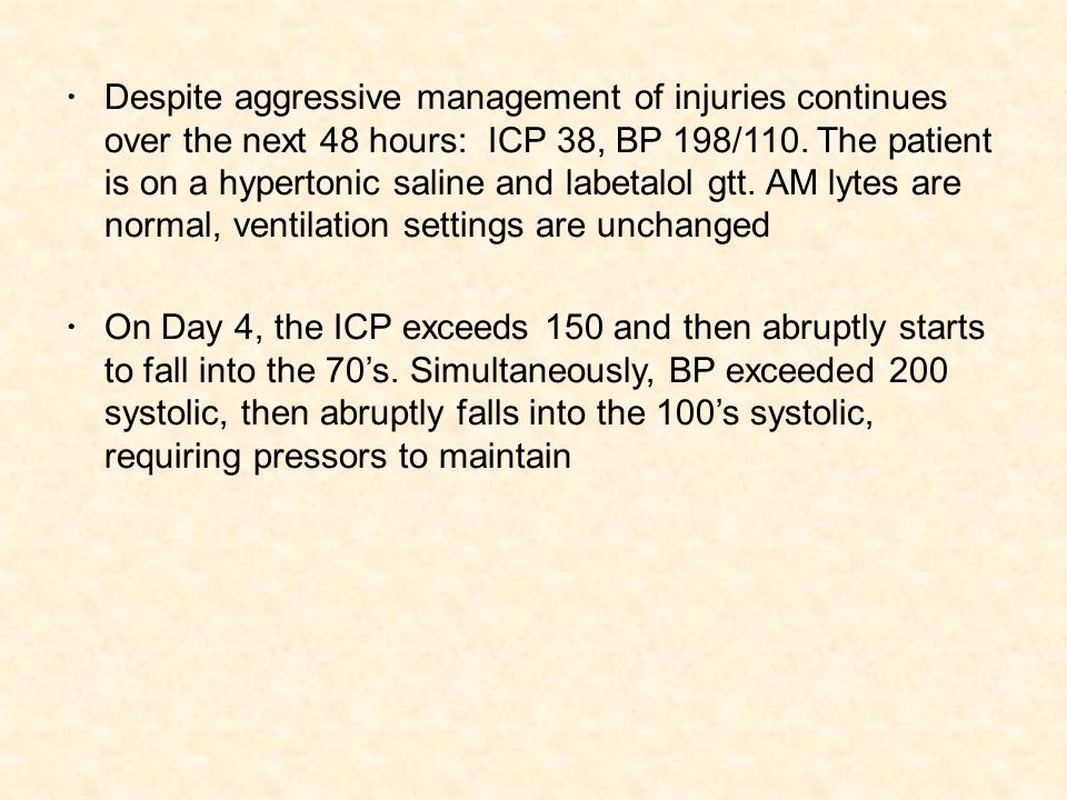 Despite aggressive management of injuries continues over the next 48 hours: ICP 38, BP 198/110.