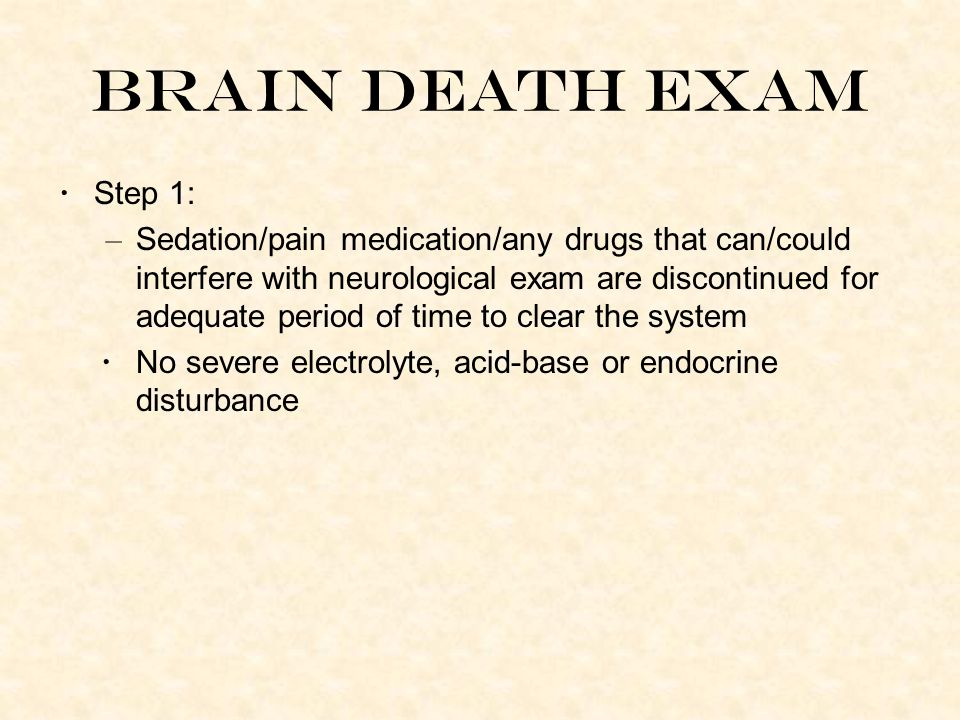 Brain Death Exam Step 1: – Sedation/pain medication/any drugs that can/could interfere with neurological exam are discontinued for adequate period of time to clear the system No severe electrolyte, acid-base or endocrine disturbance