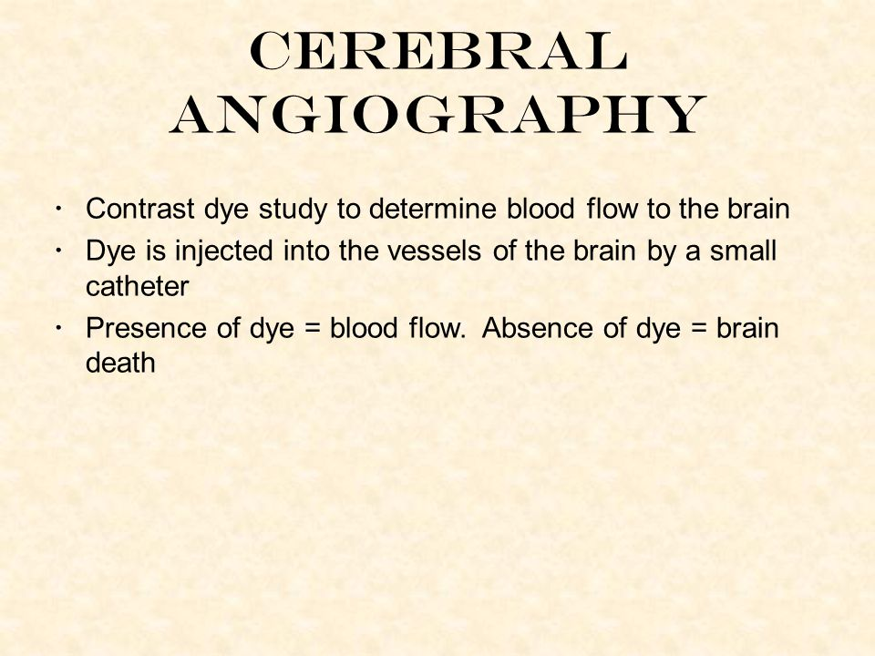 Contrast dye study to determine blood flow to the brain Dye is injected into the vessels of the brain by a small catheter Presence of dye = blood flow.