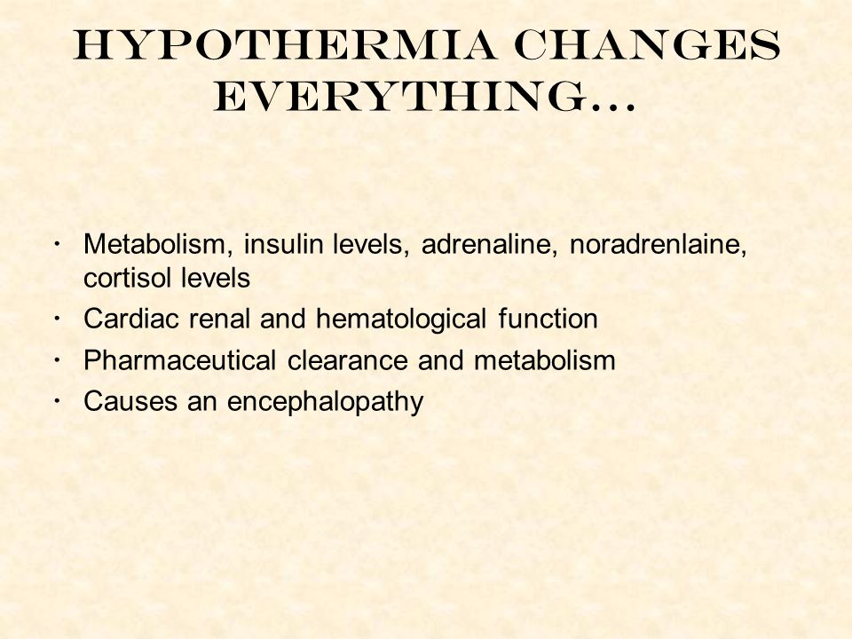 Hypothermia changes everything… Metabolism, insulin levels, adrenaline, noradrenlaine, cortisol levels Cardiac renal and hematological function Pharmaceutical clearance and metabolism Causes an encephalopathy