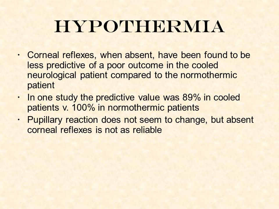 Hypothermia Corneal reflexes, when absent, have been found to be less predictive of a poor outcome in the cooled neurological patient compared to the normothermic patient In one study the predictive value was 89% in cooled patients v.