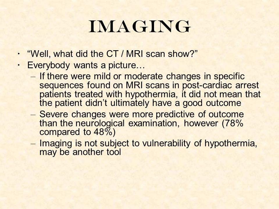 Imaging Well, what did the CT / MRI scan show? Everybody wants a picture… – If there were mild or moderate changes in specific sequences found on MRI scans in post-cardiac arrest patients treated with hypothermia, it did not mean that the patient didn't ultimately have a good outcome – Severe changes were more predictive of outcome than the neurological examination, however (78% compared to 48%) – Imaging is not subject to vulnerability of hypothermia, may be another tool