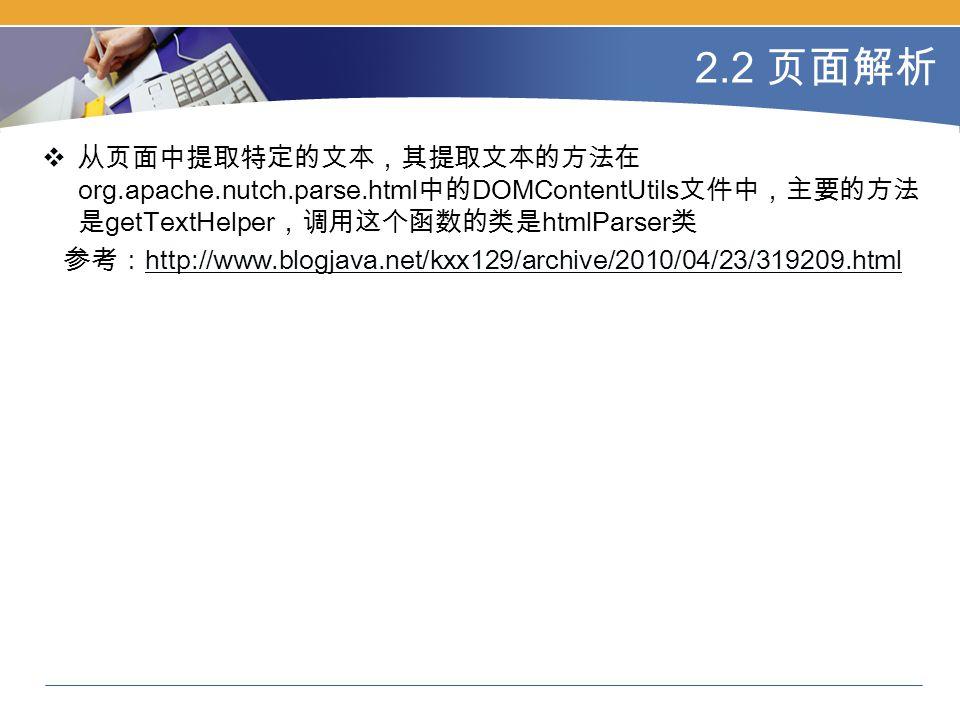 2.2 页面解析  从页面中提取特定的文本,其提取文本的方法在 org.apache.nutch.parse.html 中的 DOMContentUtils 文件中,主要的方法 是 getTextHelper ,调用这个函数的类是 htmlParser 类 参考: http://www.blogjava.net/kxx129/archive/2010/04/23/319209.html http://www.blogjava.net/kxx129/archive/2010/04/23/319209.html