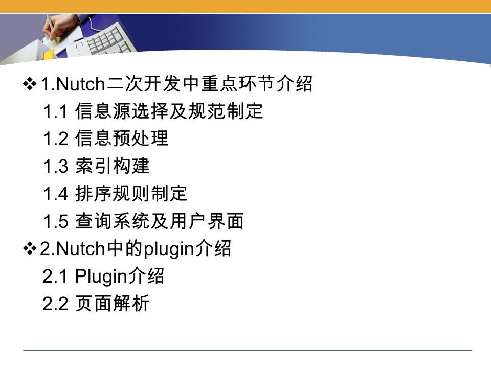  1.Nutch 二次开发中重点环节介绍 1.1 信息源选择及规范制定 1.2 信息预处理 1.3 索引构建 1.4 排序规则制定 1.5 查询系统及用户界面  2.Nutch 中的 plugin 介绍 2.1 Plugin 介绍 2.2 页面解析