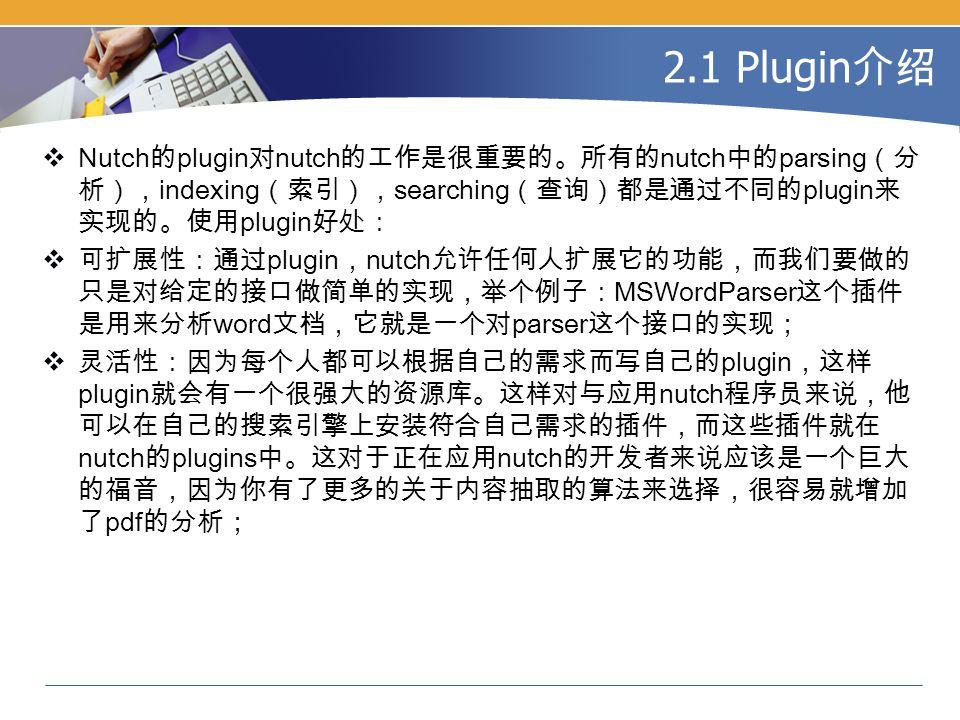 2.1 Plugin 介绍  Nutch 的 plugin 对 nutch 的工作是很重要的。所有的 nutch 中的 parsing (分 析), indexing (索引), searching (查询)都是通过不同的 plugin 来 实现的。使用 plugin 好处:  可扩展性:通过 plugin , nutch 允许任何人扩展它的功能,而我们要做的 只是对给定的接口做简单的实现,举个例子: MSWordParser 这个插件 是用来分析 word 文档,它就是一个对 parser 这个接口的实现;  灵活性:因为每个人都可以根据自己的需求而写自己的 plugin ,这样 plugin 就会有一个很强大的资源库。这样对与应用 nutch 程序员来说,他 可以在自己的搜索引擎上安装符合自己需求的插件,而这些插件就在 nutch 的 plugins 中。这对于正在应用 nutch 的开发者来说应该是一个巨大 的福音,因为你有了更多的关于内容抽取的算法来选择,很容易就增加 了 pdf 的分析;
