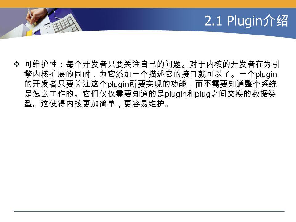 2.1 Plugin 介绍  可维护性:每个开发者只要关注自己的问题。对于内核的开发者在为引 擎内核扩展的同时,为它添加一个描述它的接口就可以了。一个 plugin 的开发者只要关注这个 plugin 所要实现的功能,而不需要知道整个系统 是怎么工作的。它们仅仅需要知道的是 plugin 和 plug 之间交换的数据类 型。这使得内核更加简单,更容易维护。