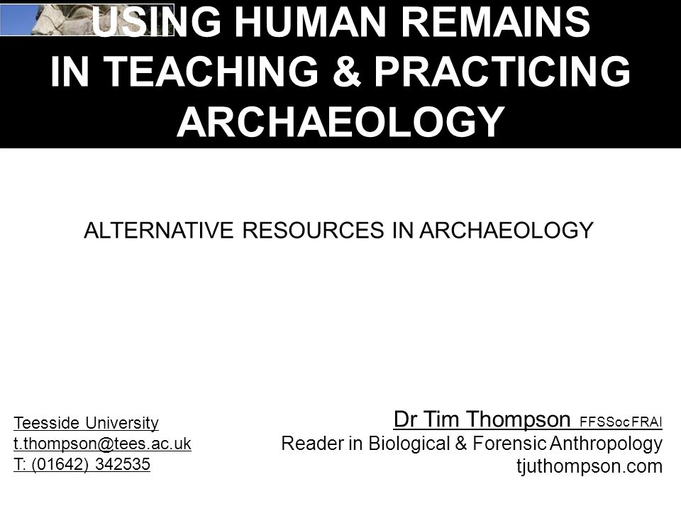 USING HUMAN REMAINS IN TEACHING & PRACTICING ARCHAEOLOGY ALTERNATIVE RESOURCES IN ARCHAEOLOGY Dr Tim Thompson FFSSoc FRAI Reader in Biological & Forensic Anthropology tjuthompson.com Teesside University t.thompson@tees.ac.uk T: (01642) 342535
