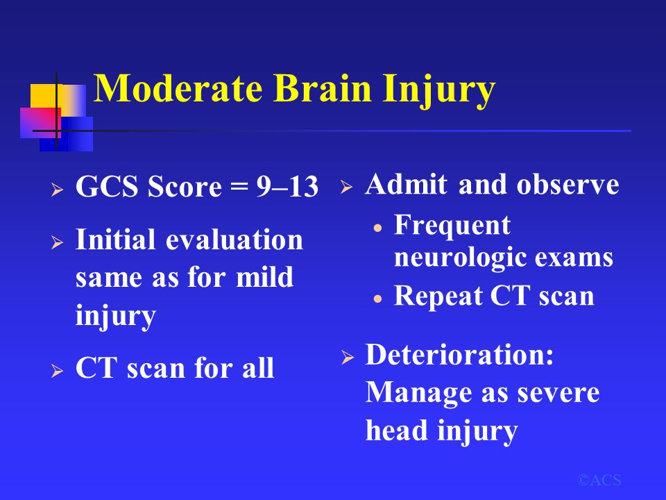 Moderate Brain Injury ©ACS  GCS Score = 9–13  Initial evaluation same as for mild injury  CT scan for all  Admit and observe  Frequent neurologic