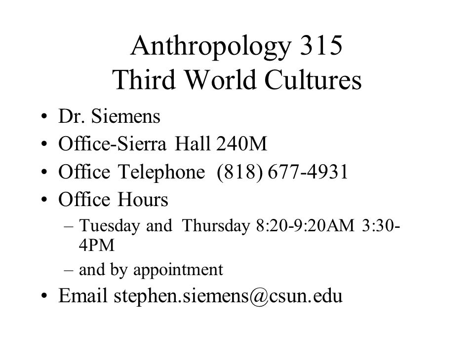 Anthropology 315 Third World Cultures Dr. Siemens Office-Sierra Hall 240M Office Telephone (818) 677-4931 Office Hours –Tuesday and Thursday 8:20-9:20