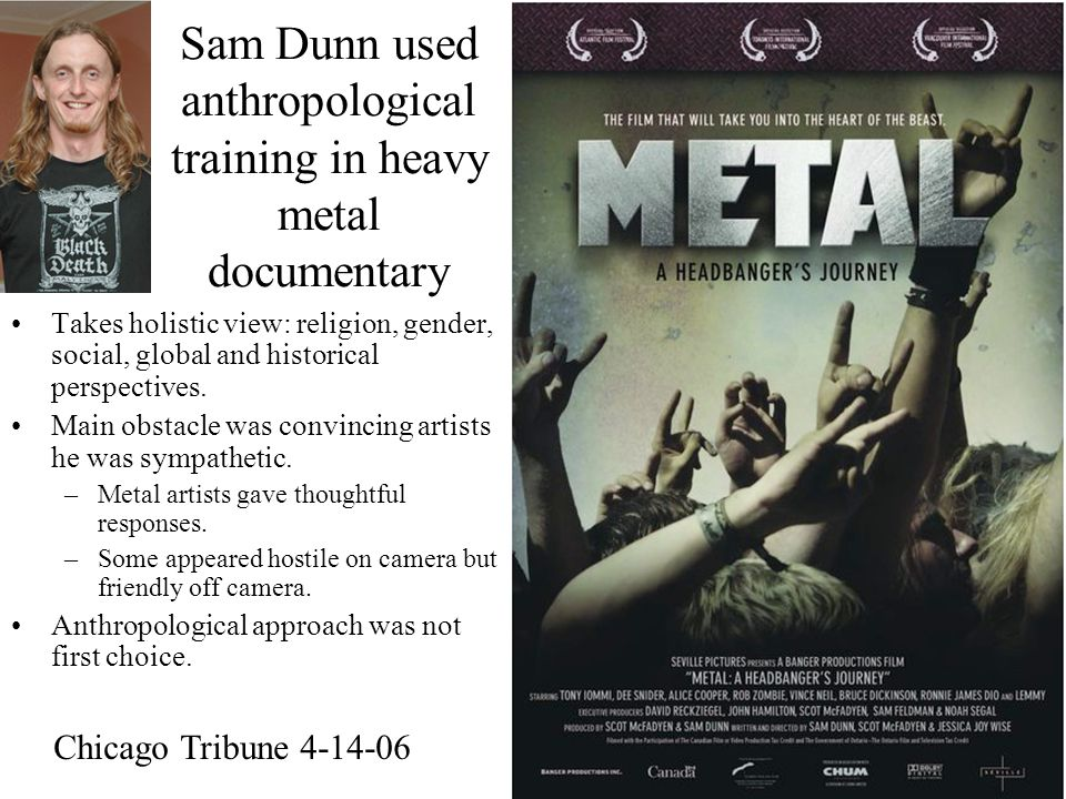 Sam Dunn used anthropological training in heavy metal documentary Takes holistic view: religion, gender, social, global and historical perspectives.