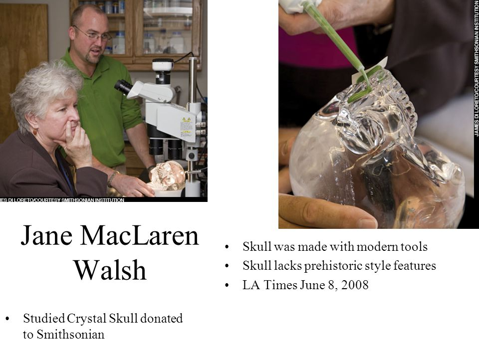 Jane MacLaren Walsh Studied Crystal Skull donated to Smithsonian Skull was made with modern tools Skull lacks prehistoric style features LA Times June 8, 2008