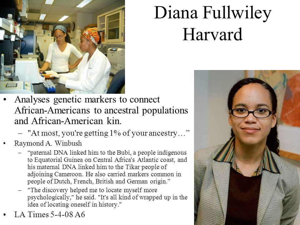 Diana Fullwiley Harvard Analyses genetic markers to connect African-Americans to ancestral populations and African-American kin.