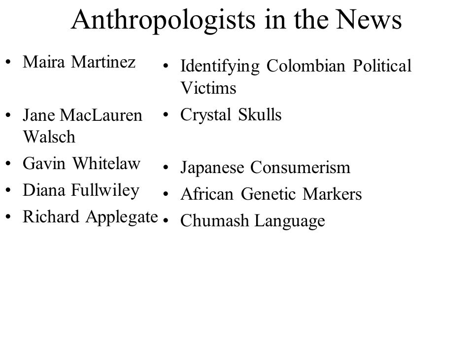 Anthropologists in the News Maira Martinez Jane MacLauren Walsch Gavin Whitelaw Diana Fullwiley Richard Applegate Identifying Colombian Political Victims Crystal Skulls Japanese Consumerism African Genetic Markers Chumash Language