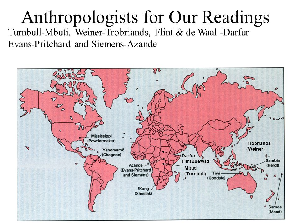 Anthropologists for Our Readings Trobriands (Weiner) Mbuti (Turnbull) Turnbull-Mbuti, Weiner-Trobriands, Flint & de Waal -Darfur Evans-Pritchard and Siemens-Azande Darfur Flint&deWaal
