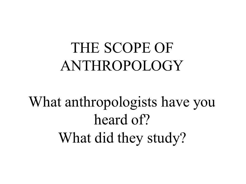 THE SCOPE OF ANTHROPOLOGY What anthropologists have you heard of What did they study