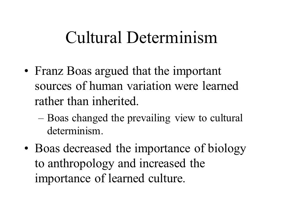 Cultural Determinism Franz Boas argued that the important sources of human variation were learned rather than inherited.