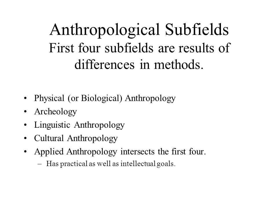 Anthropological Subfields First four subfields are results of differences in methods. Physical (or Biological) Anthropology Archeology Linguistic Anth