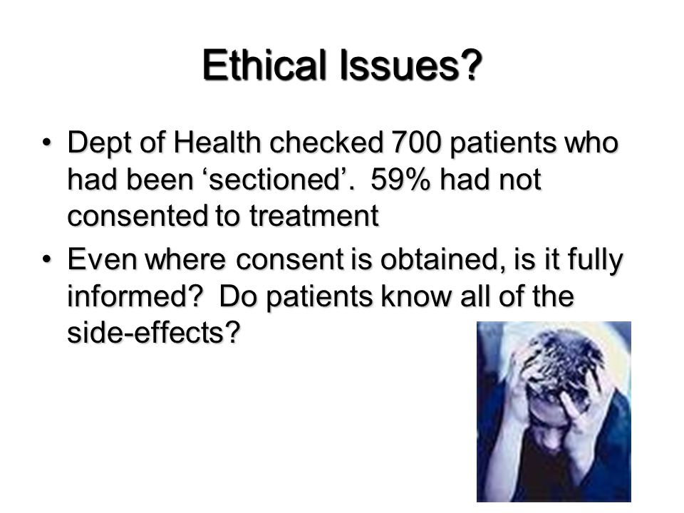 Ethical Issues? Dept of Health checked 700 patients who had been 'sectioned'. 59% had not consented to treatmentDept of Health checked 700 patients wh