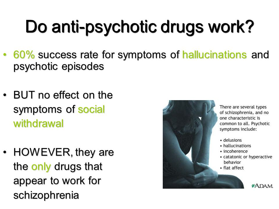 Do anti-psychotic drugs work? 60% success rate for symptoms of hallucinations and psychotic episodes60% success rate for symptoms of hallucinations an