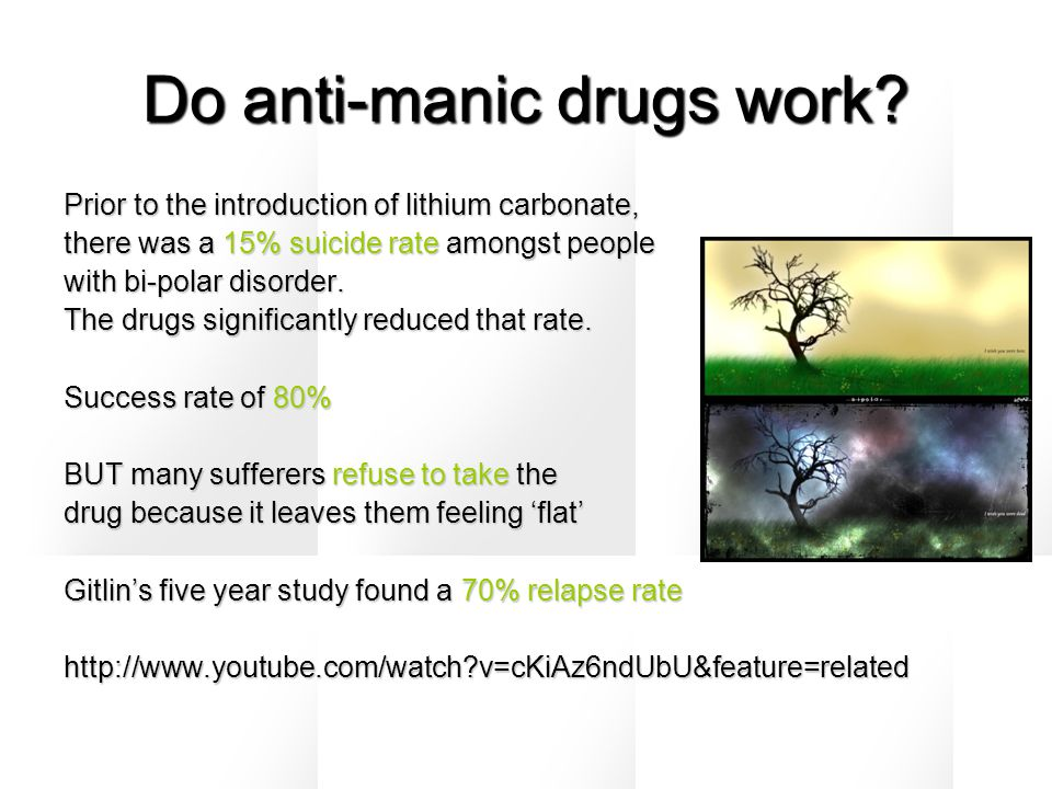 Do anti-manic drugs work? Prior to the introduction of lithium carbonate, there was a 15% suicide rate amongst people with bi-polar disorder. The drug