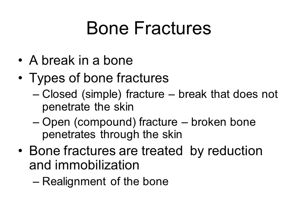 Bone Fractures A break in a bone Types of bone fractures –Closed (simple) fracture – break that does not penetrate the skin –Open (compound) fracture