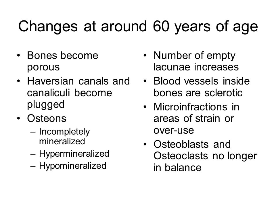 Changes at around 60 years of age Bones become porous Haversian canals and canaliculi become plugged Osteons –Incompletely mineralized –Hypermineralized –Hypomineralized Number of empty lacunae increases Blood vessels inside bones are sclerotic Microinfractions in areas of strain or over-use Osteoblasts and Osteoclasts no longer in balance