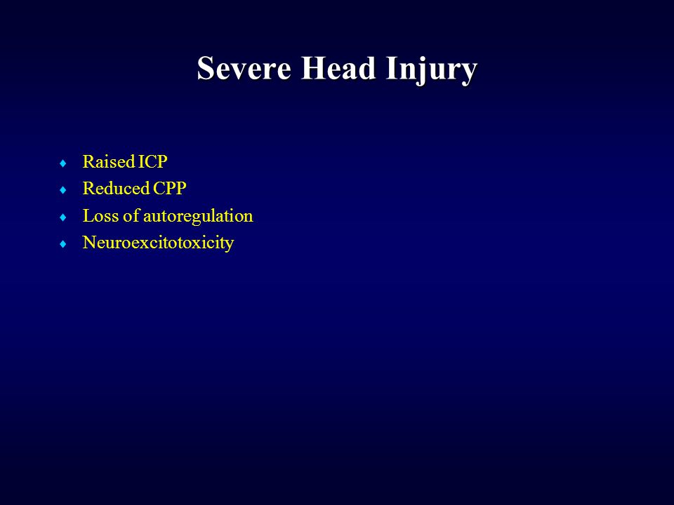 Severe Head Injury  Raised ICP  Reduced CPP  Loss of autoregulation  Neuroexcitotoxicity