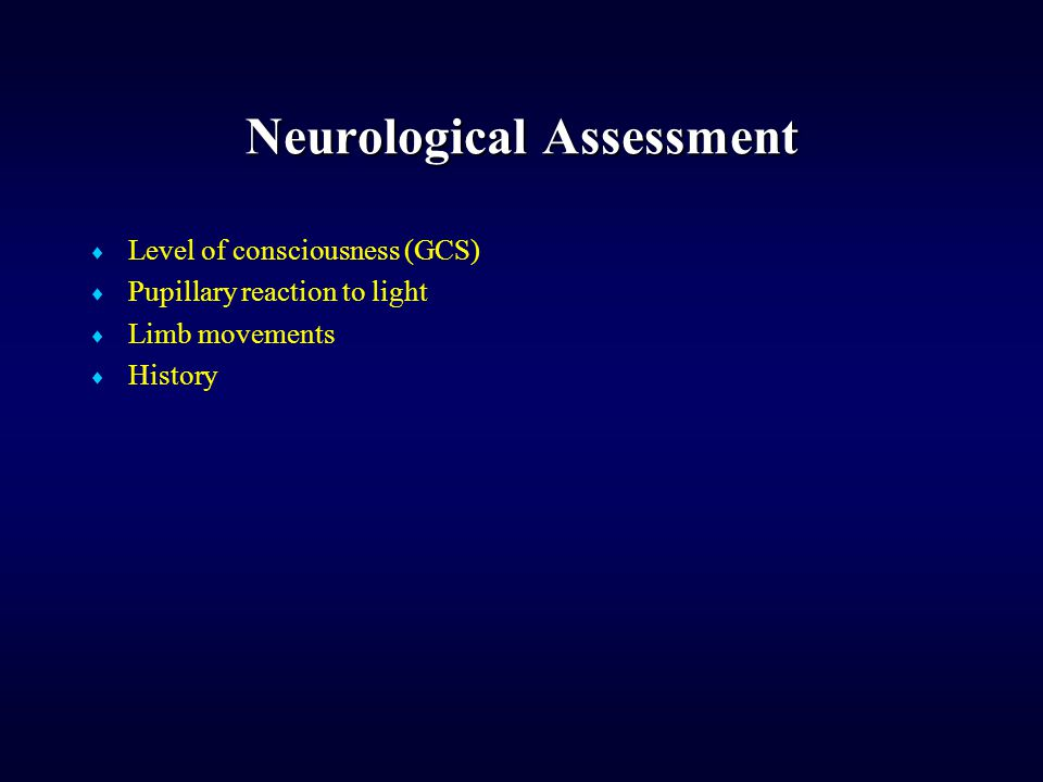 Neurological Assessment  Level of consciousness (GCS)  Pupillary reaction to light  Limb movements  History