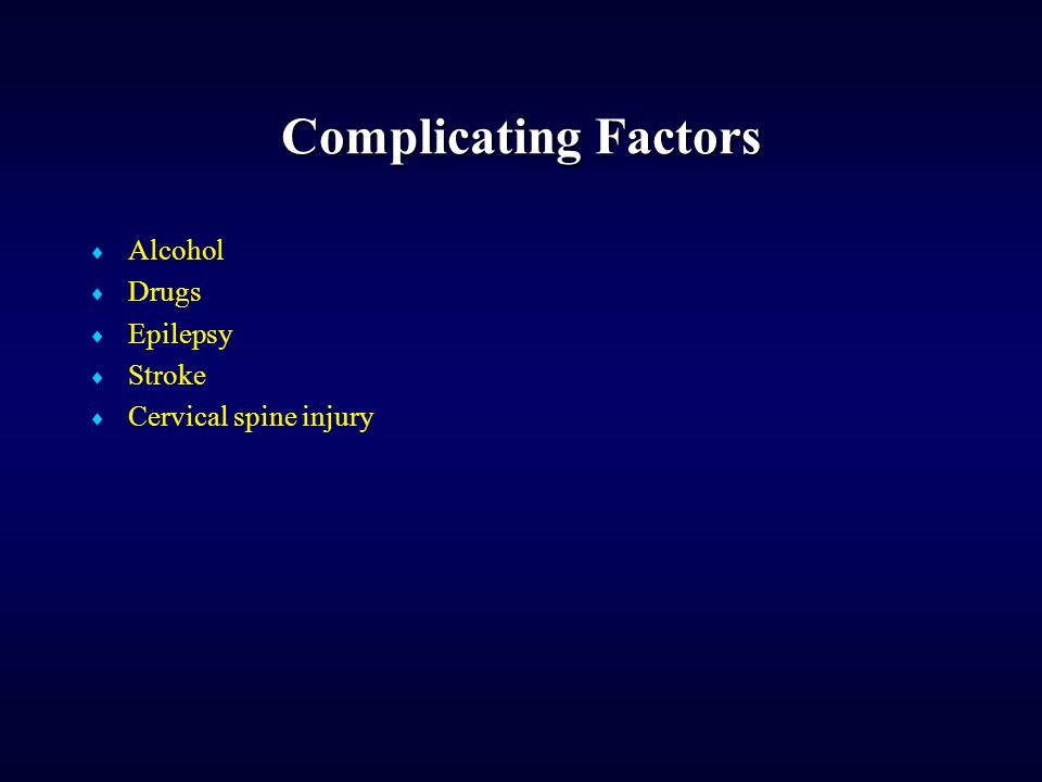 Complicating Factors  Alcohol  Drugs  Epilepsy  Stroke  Cervical spine injury