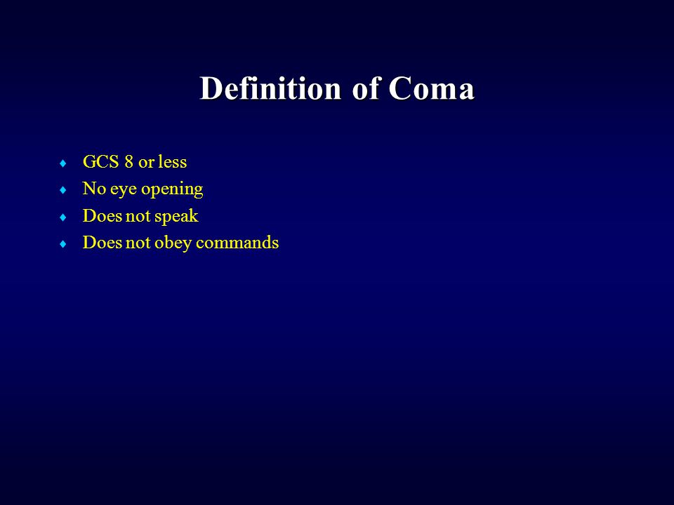 Definition of Coma  GCS 8 or less  No eye opening  Does not speak  Does not obey commands