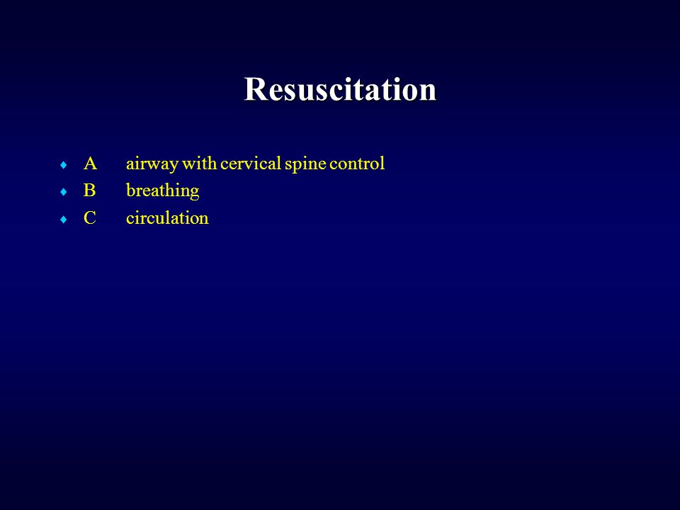 Resuscitation  Aairway with cervical spine control  Bbreathing  Ccirculation