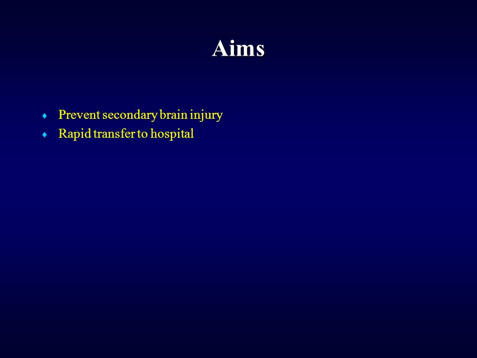 Aims  Prevent secondary brain injury  Rapid transfer to hospital