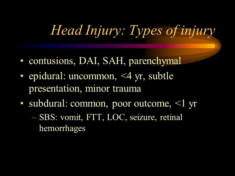 Head Injury: Types of injury contusions, DAI, SAH, parenchymal epidural: uncommon, <4 yr, subtle presentation, minor trauma subdural: common, poor outcome, <1 yr –SBS: vomit, FTT, LOC, seizure, retinal hemorrhages