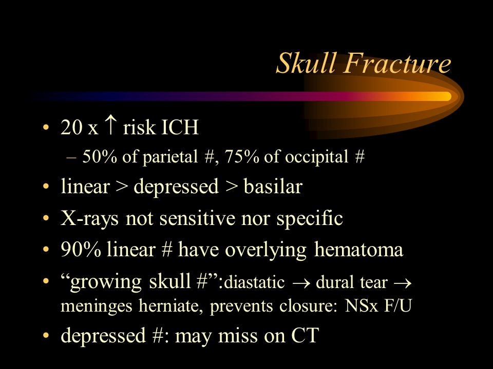 Skull Fracture 20 x  risk ICH –50% of parietal #, 75% of occipital # linear > depressed > basilar X-rays not sensitive nor specific 90% linear # have overlying hematoma growing skull # : diastatic  dural tear  meninges herniate, prevents closure: NSx F/U depressed #: may miss on CT
