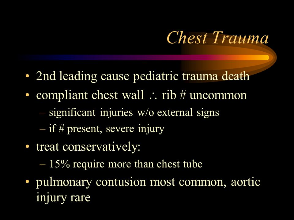 Chest Trauma 2nd leading cause pediatric trauma death compliant chest wall  rib # uncommon –significant injuries w/o external signs –if # present, severe injury treat conservatively: –15% require more than chest tube pulmonary contusion most common, aortic injury rare