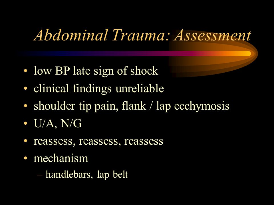 Abdominal Trauma: Assessment low BP late sign of shock clinical findings unreliable shoulder tip pain, flank / lap ecchymosis U/A, N/G reassess, reassess, reassess mechanism –handlebars, lap belt