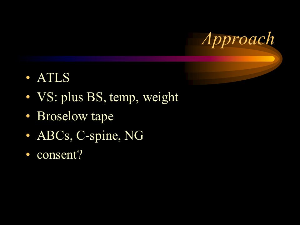 Approach ATLS VS: plus BS, temp, weight Broselow tape ABCs, C-spine, NG consent