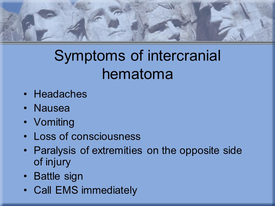 Symptoms of intercranial hematoma Headaches Nausea Vomiting Loss of consciousness Paralysis of extremities on the opposite side of injury Battle sign Call EMS immediately