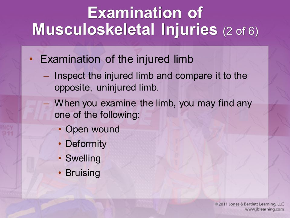 Examination of Musculoskeletal Injuries (2 of 6) Examination of the injured limb –Inspect the injured limb and compare it to the opposite, uninjured l