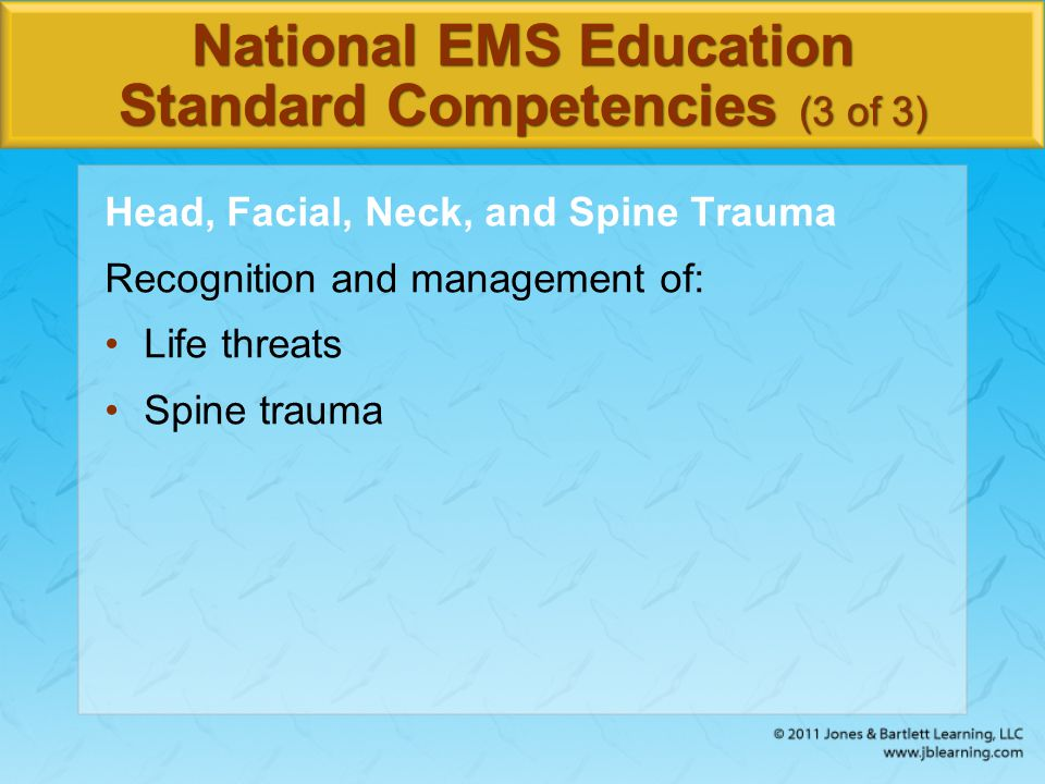 National EMS Education Standard Competencies (3 of 3) Head, Facial, Neck, and Spine Trauma Recognition and management of: Life threats Spine trauma