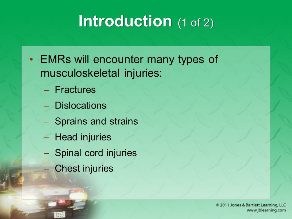 Introduction (1 of 2) EMRs will encounter many types of musculoskeletal injuries: –Fractures –Dislocations –Sprains and strains –Head injuries –Spinal