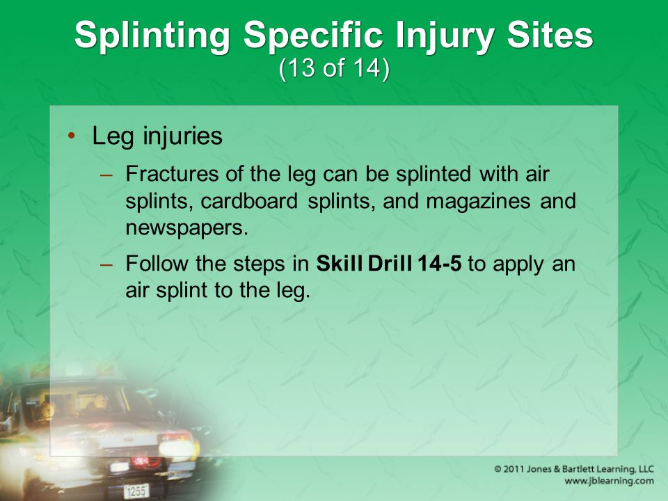 Splinting Specific Injury Sites (13 of 14) Leg injuries –Fractures of the leg can be splinted with air splints, cardboard splints, and magazines and n