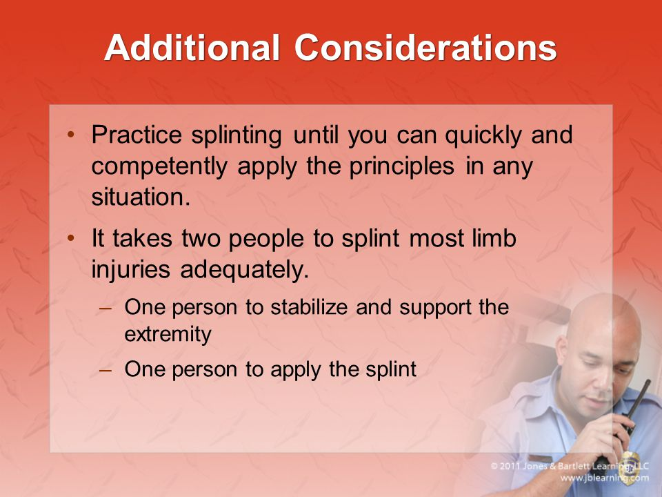 Additional Considerations Practice splinting until you can quickly and competently apply the principles in any situation. It takes two people to splin
