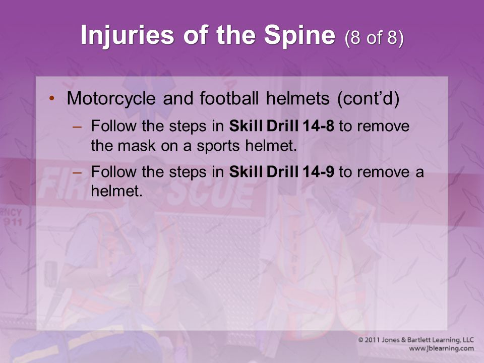 Injuries of the Spine (8 of 8) Motorcycle and football helmets (cont'd) –Follow the steps in Skill Drill 14-8 to remove the mask on a sports helmet. –