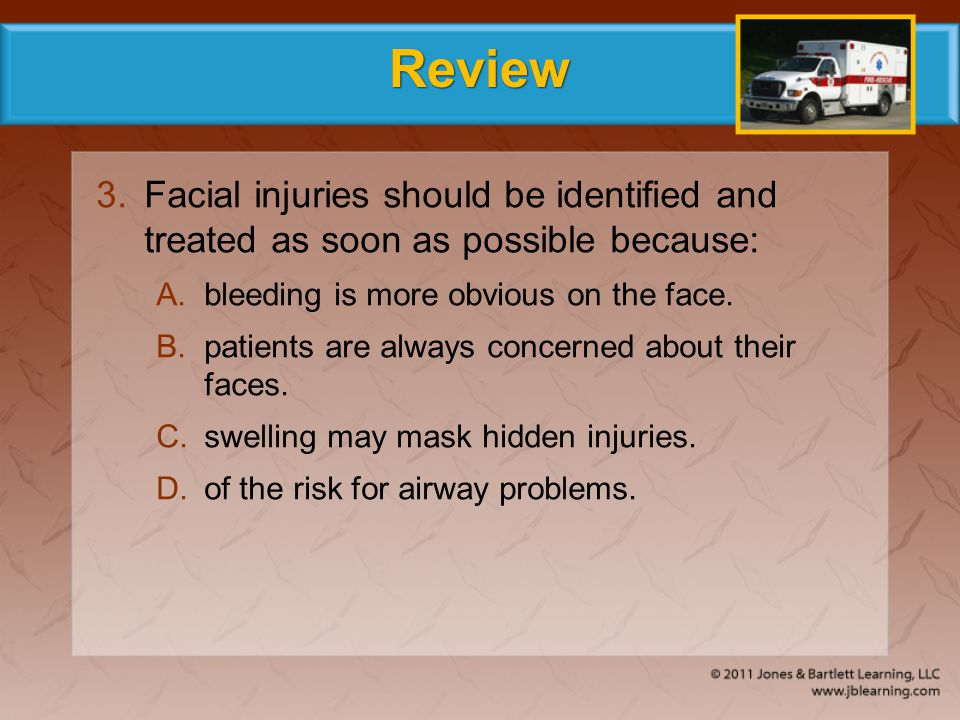 Review 3.Facial injuries should be identified and treated as soon as possible because: A.bleeding is more obvious on the face. B.patients are always c